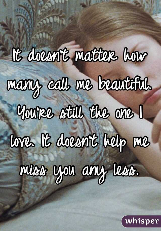 It doesn't matter how many call me beautiful. You're still the one I love. It doesn't help me miss you any less.