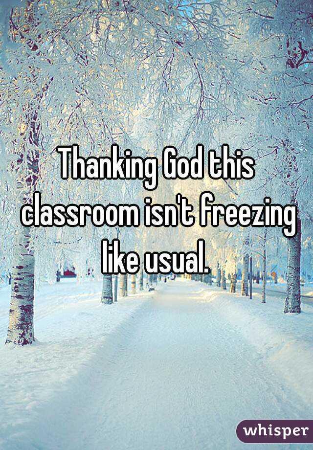 Thanking God this classroom isn't freezing like usual.