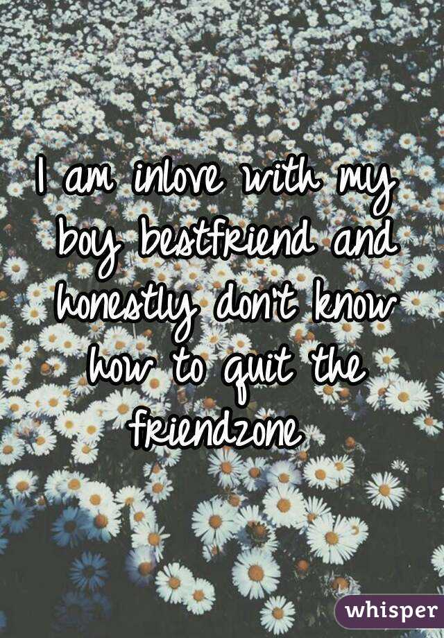I am inlove with my boy bestfriend and honestly don't know how to quit the friendzone