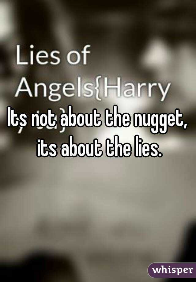 Its not about the nugget, its about the lies.