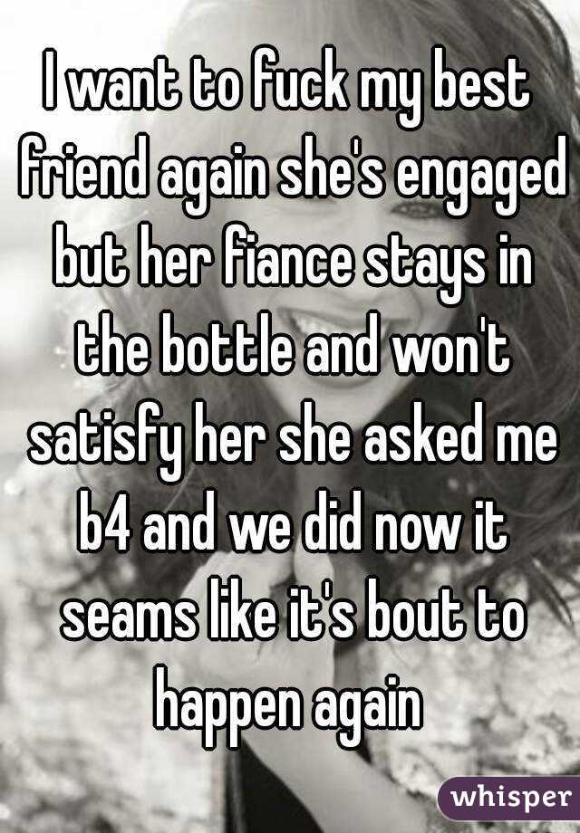 I want to fuck my best friend again she's engaged but her fiance stays in the bottle and won't satisfy her she asked me b4 and we did now it seams like it's bout to happen again
