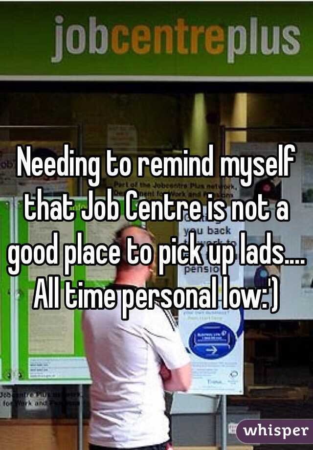 Needing to remind myself that Job Centre is not a good place to pick up lads....  All time personal low:')