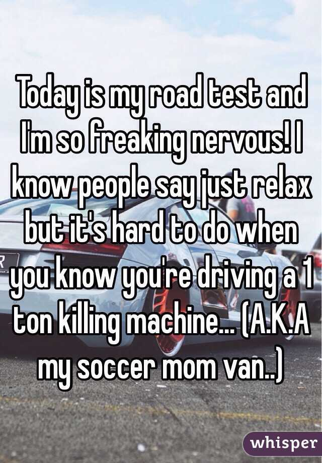 Today is my road test and I'm so freaking nervous! I know people say just relax but it's hard to do when you know you're driving a 1 ton killing machine... (A.K.A my soccer mom van..)