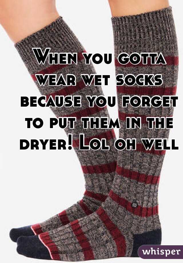 When you gotta wear wet socks because you forget to put them in the dryer! Lol oh well