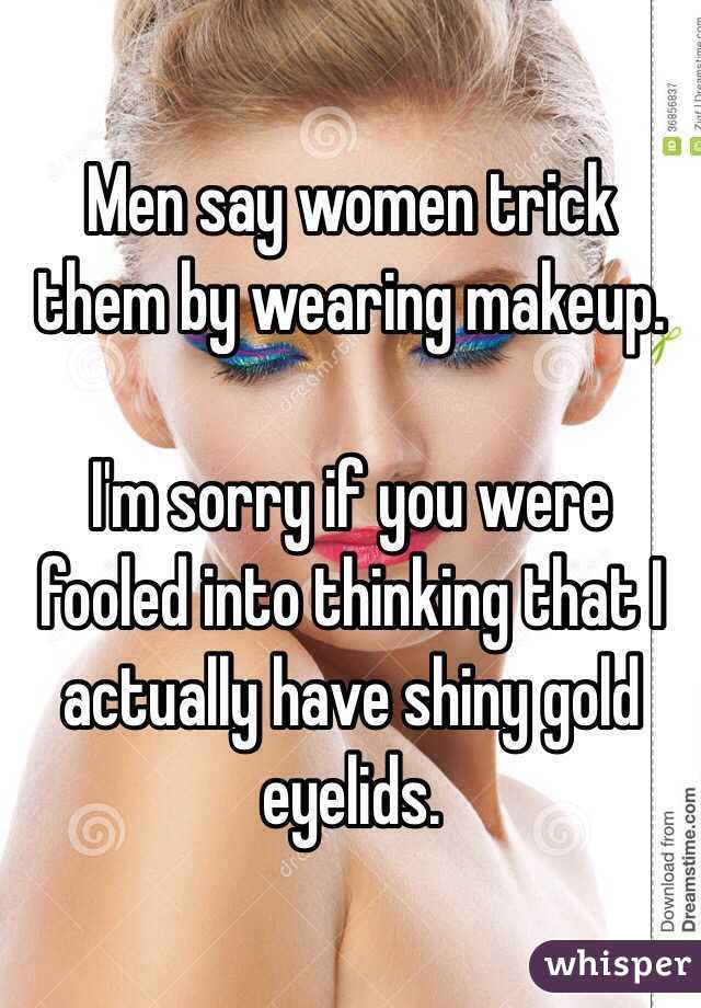 Men say women trick them by wearing makeup.   I'm sorry if you were fooled into thinking that I actually have shiny gold eyelids.