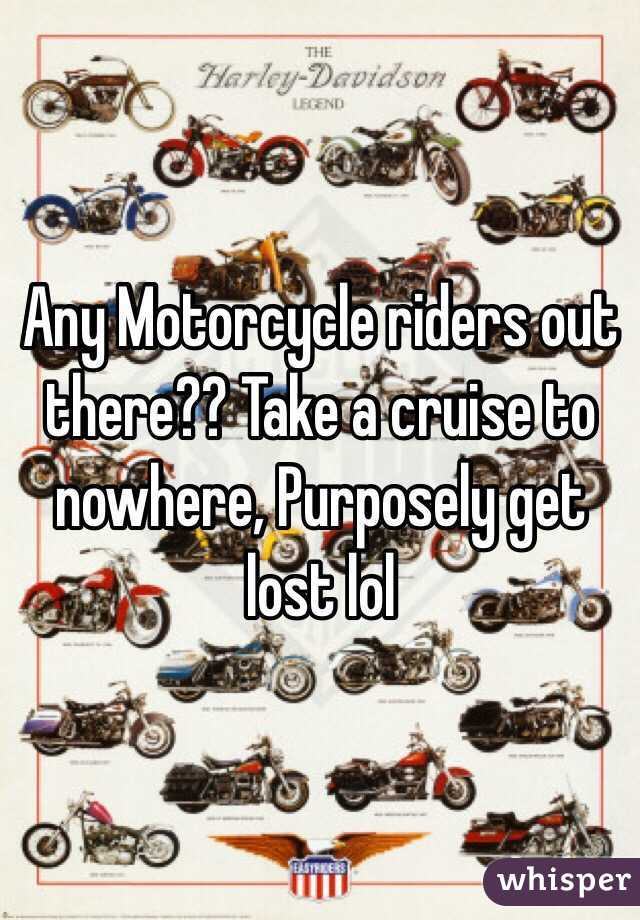 Any Motorcycle riders out there?? Take a cruise to nowhere, Purposely get lost lol