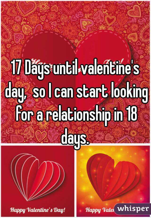 17 Days until valentine's day,  so I can start looking for a relationship in 18 days.