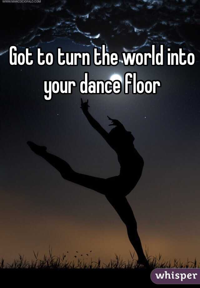 Got to turn the world into your dance floor