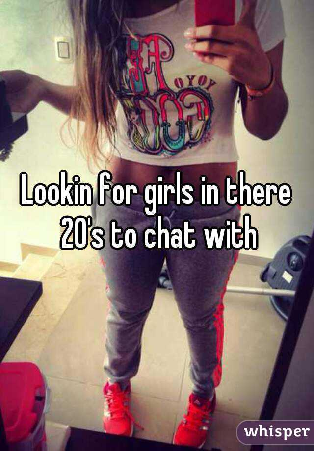 Lookin for girls in there 20's to chat with