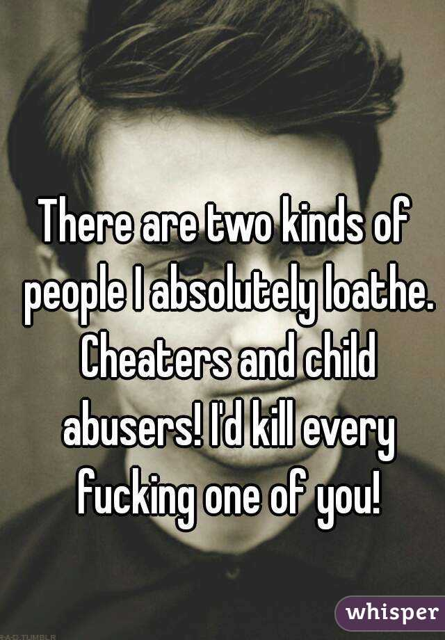 There are two kinds of people I absolutely loathe. Cheaters and child abusers! I'd kill every fucking one of you!
