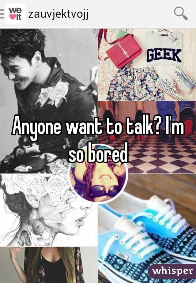 Anyone want to talk? I'm so bored