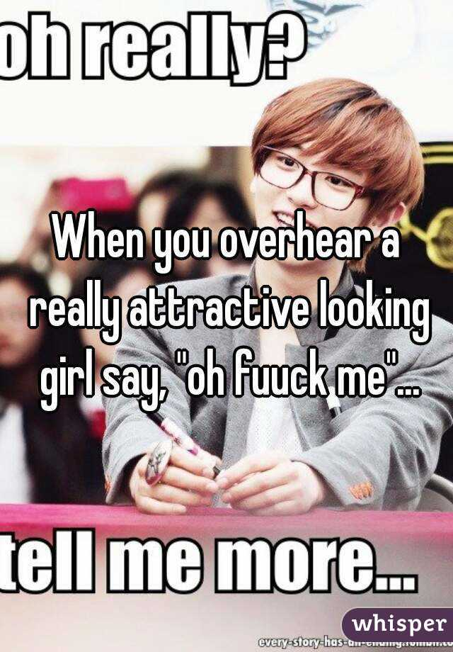 """When you overhear a really attractive looking girl say, """"oh fuuck me""""..."""