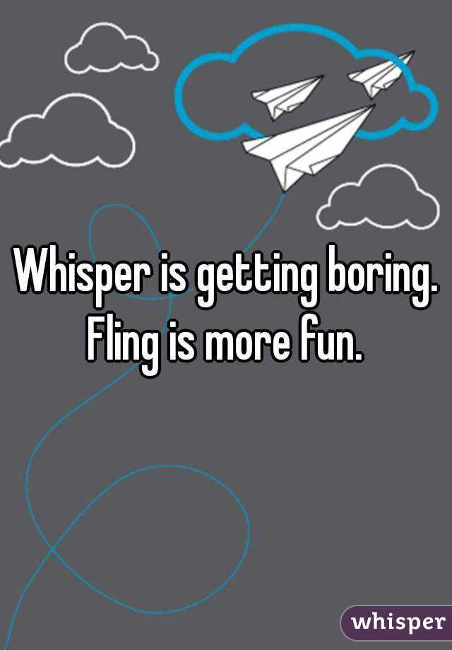 Whisper is getting boring. Fling is more fun.
