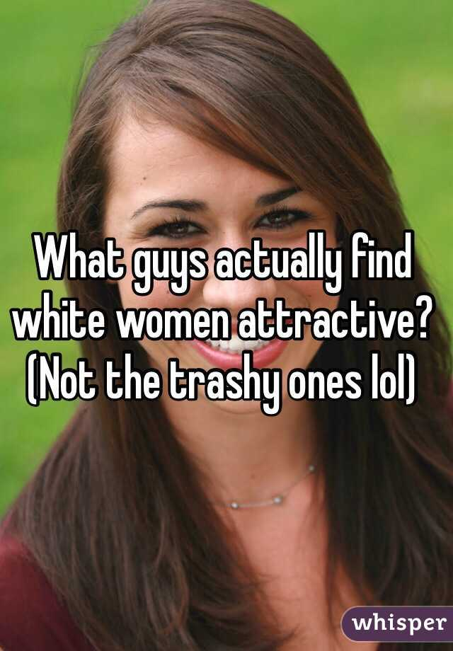 What guys actually find white women attractive? (Not the trashy ones lol)