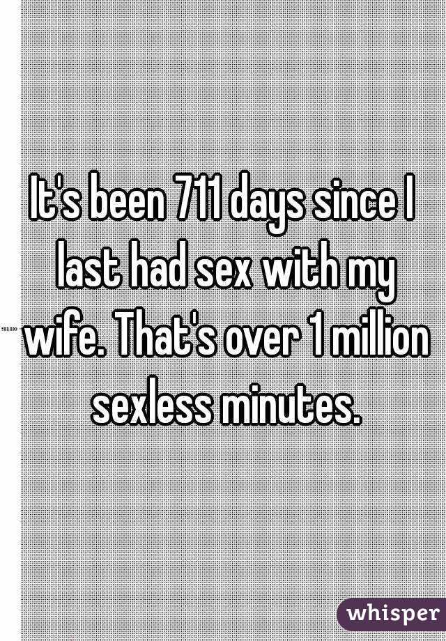 It's been 711 days since I last had sex with my wife. That's over 1 million sexless minutes.