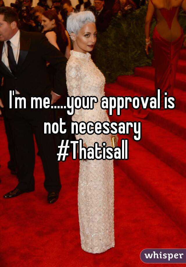 I'm me.....your approval is not necessary  #Thatisall