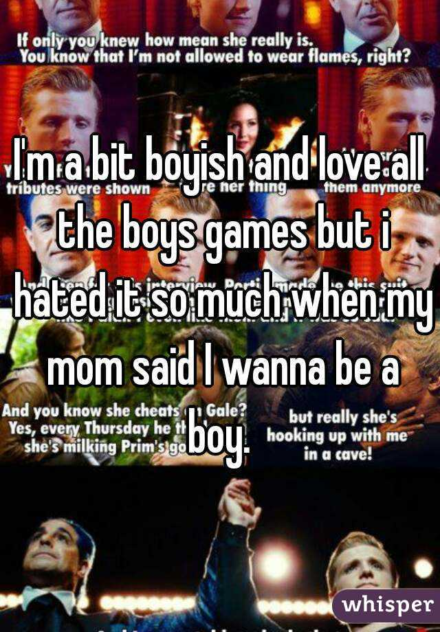 I'm a bit boyish and love all the boys games but i hated it so much when my mom said I wanna be a boy.