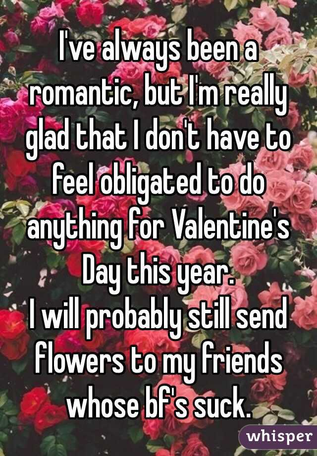 I've always been a romantic, but I'm really glad that I don't have to feel obligated to do anything for Valentine's Day this year.  I will probably still send flowers to my friends whose bf's suck.