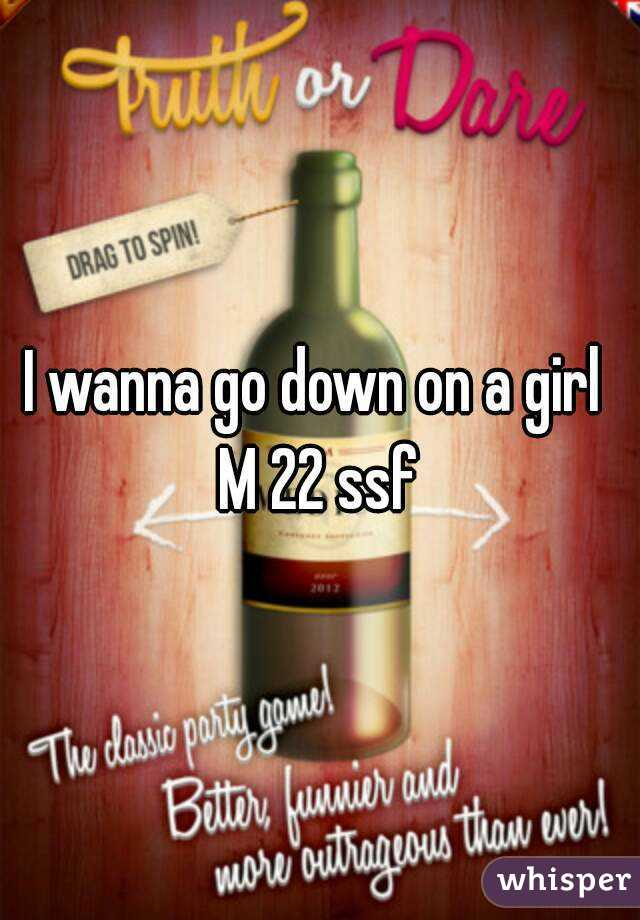 I wanna go down on a girl  M 22 ssf