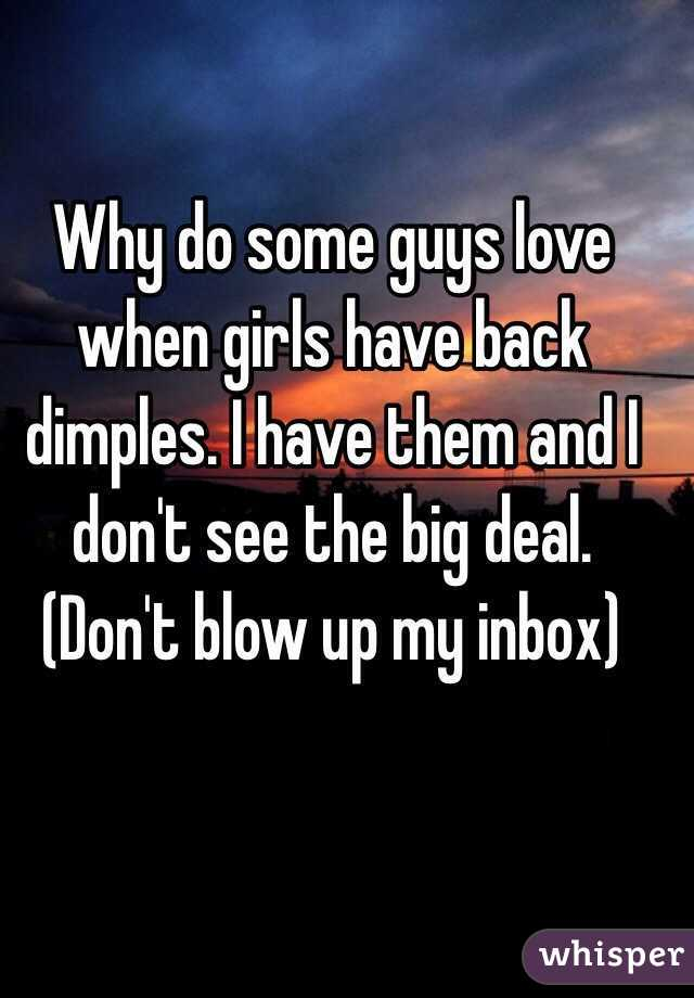 Why do some guys love when girls have back dimples. I have them and I don't see the big deal. (Don't blow up my inbox)