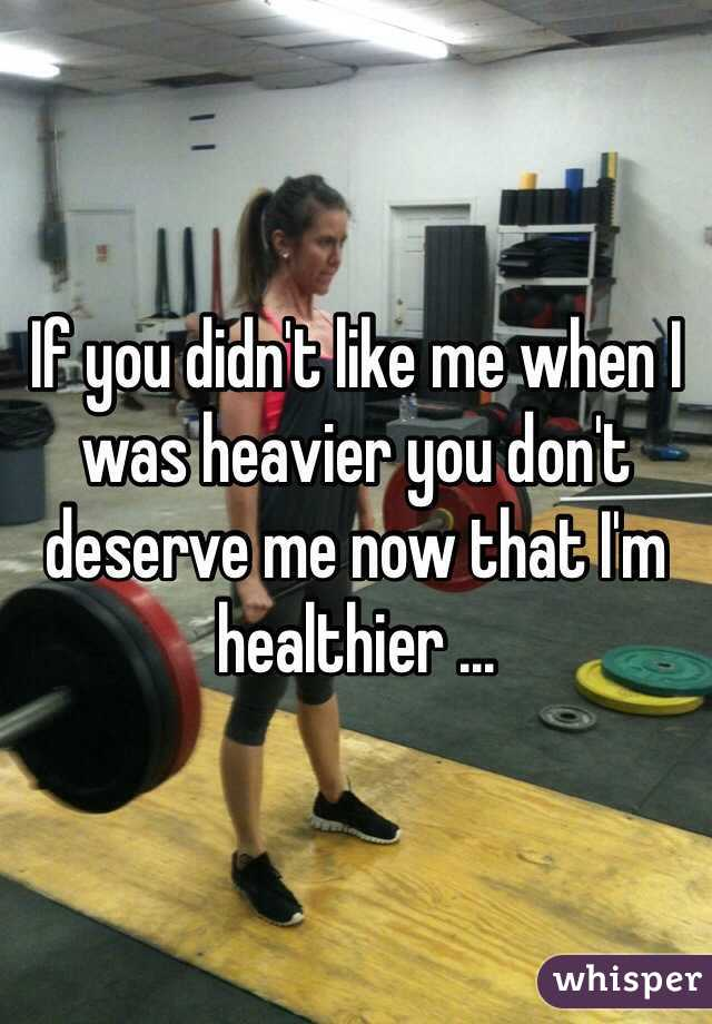 If you didn't like me when I was heavier you don't deserve me now that I'm healthier ...