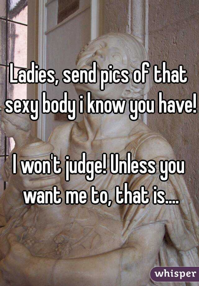 Ladies, send pics of that sexy body i know you have!  I won't judge! Unless you want me to, that is....