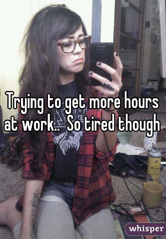 Trying to get more hours at work..  So tired though