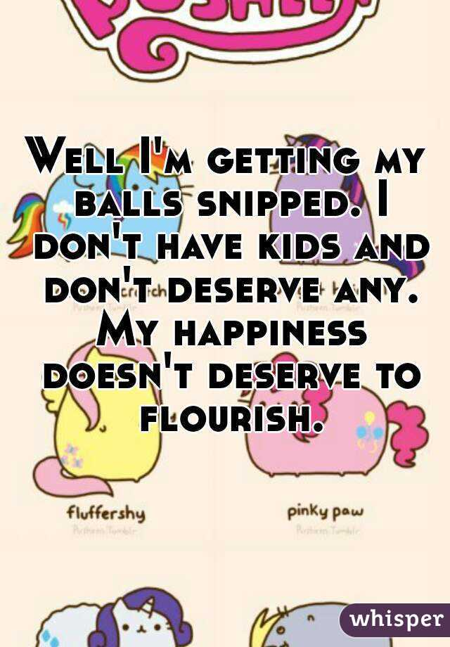 Well I'm getting my balls snipped. I don't have kids and don't deserve any. My happiness doesn't deserve to flourish.