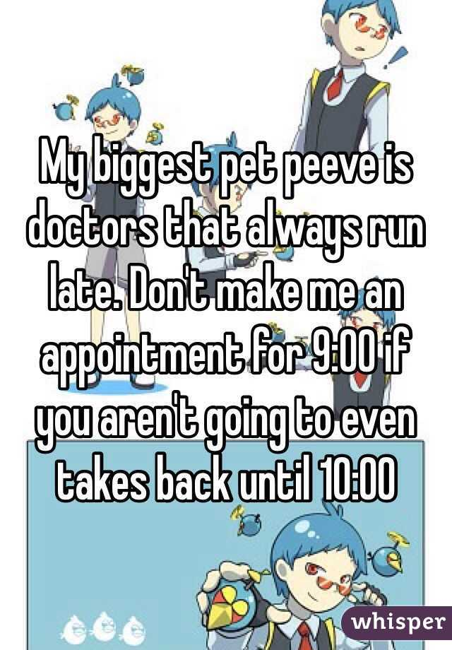 My biggest pet peeve is doctors that always run late. Don't make me an appointment for 9:00 if you aren't going to even takes back until 10:00