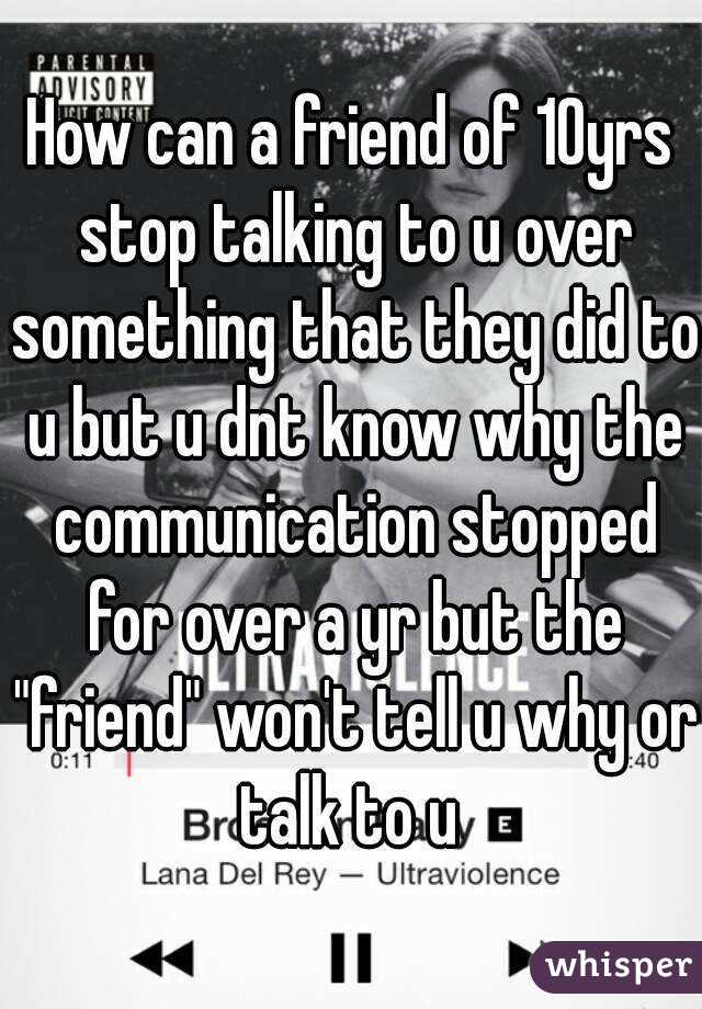 """How can a friend of 10yrs stop talking to u over something that they did to u but u dnt know why the communication stopped for over a yr but the """"friend"""" won't tell u why or talk to u"""