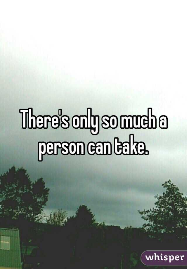 There's only so much a person can take.