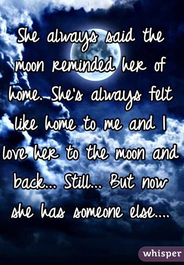 She always said the moon reminded her of home. She's always felt like home to me and I love her to the moon and back... Still... But now she has someone else....