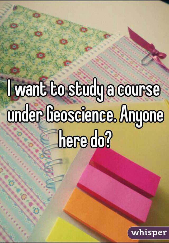 I want to study a course under Geoscience. Anyone here do?