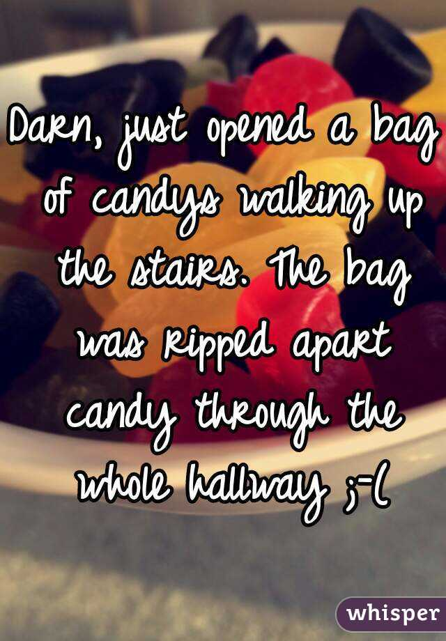 Darn, just opened a bag of candys walking up the stairs. The bag was ripped apart candy through the whole hallway ;-(