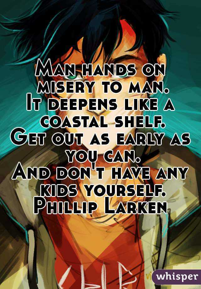 Man hands on misery to man. It deepens like a coastal shelf. Get out as early as you can. And don't have any kids yourself. Phillip Larken