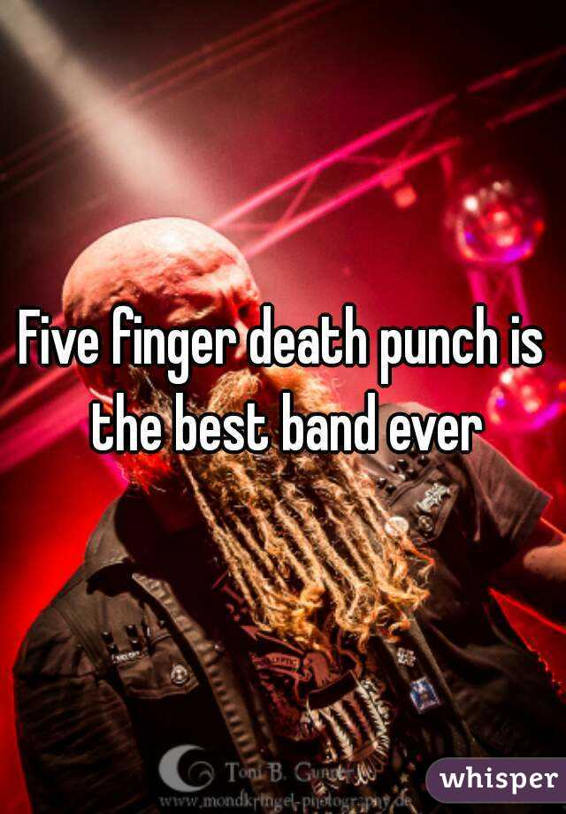 Five finger death punch is the best band ever