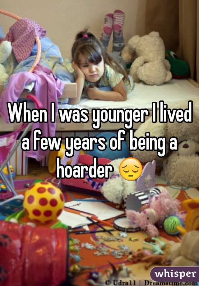 When I was younger I lived a few years of being a hoarder 😔