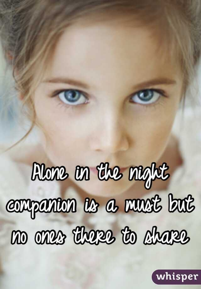 Alone in the night companion is a must but no ones there to share