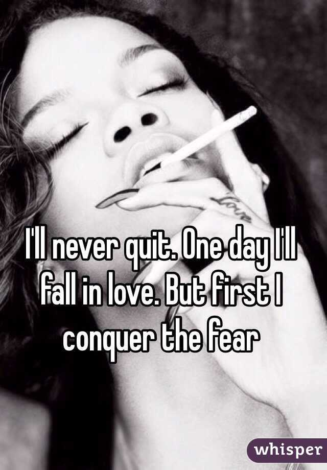 I'll never quit. One day I'll fall in love. But first I conquer the fear