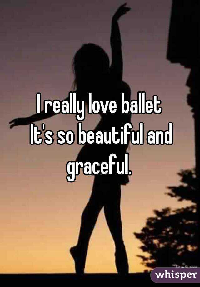 I really love ballet  It's so beautiful and graceful.