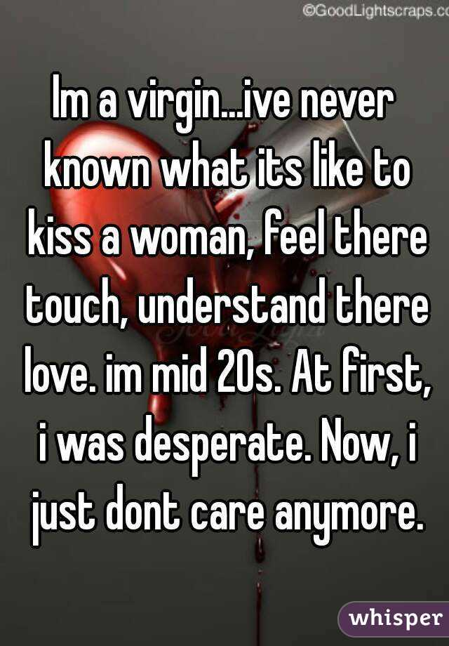 Im a virgin...ive never known what its like to kiss a woman, feel there touch, understand there love. im mid 20s. At first, i was desperate. Now, i just dont care anymore.