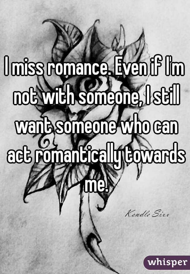 I miss romance. Even if I'm not with someone, I still want someone who can act romantically towards me.