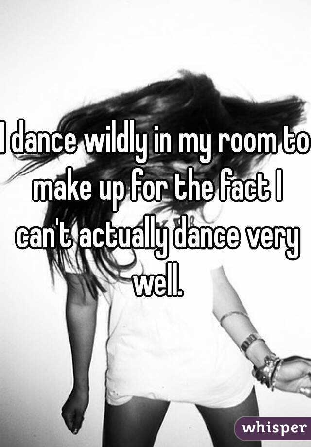 I dance wildly in my room to make up for the fact I can't actually dance very well.