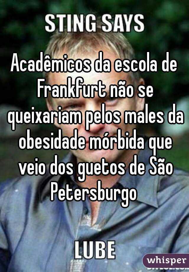 Acadêmicos da escola de Frankfurt não se queixariam pelos males da obesidade mórbida que veio dos guetos de São Petersburgo