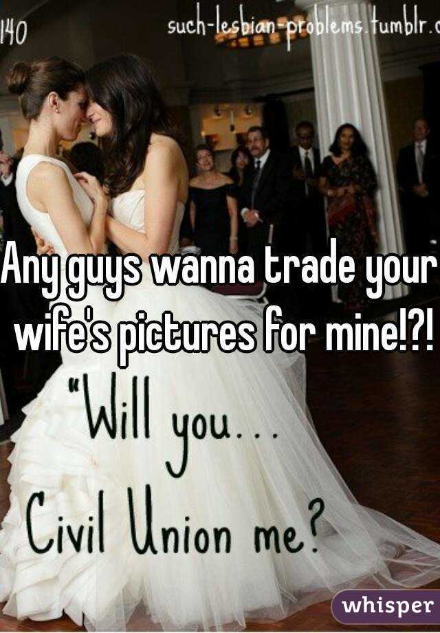 Any guys wanna trade your wife's pictures for mine!?!
