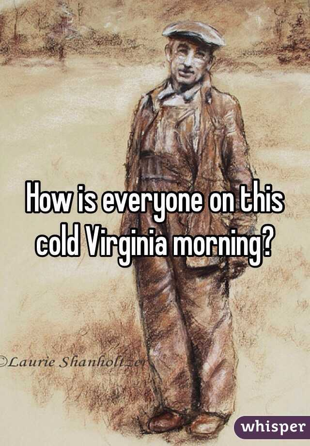 How is everyone on this cold Virginia morning?