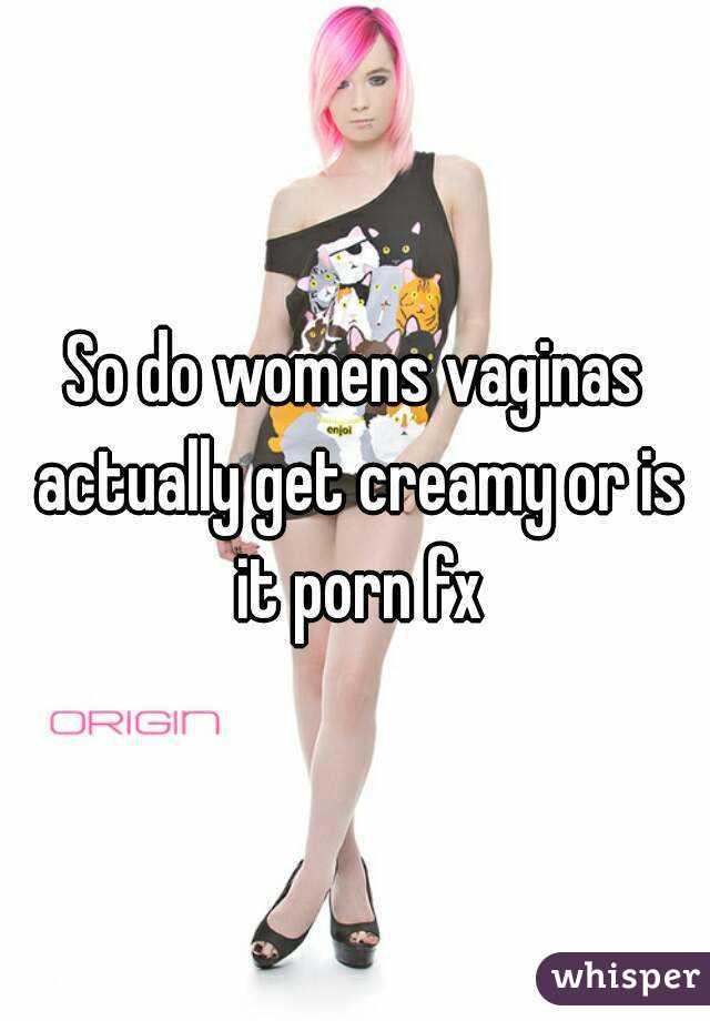 So do womens vaginas actually get creamy or is it porn fx