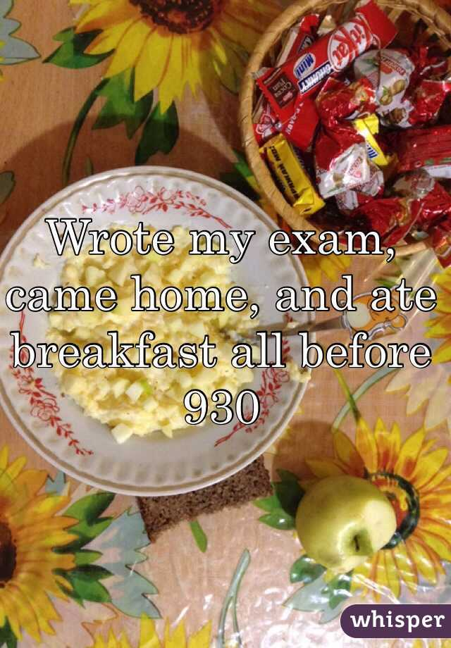 Wrote my exam, came home, and ate breakfast all before 930