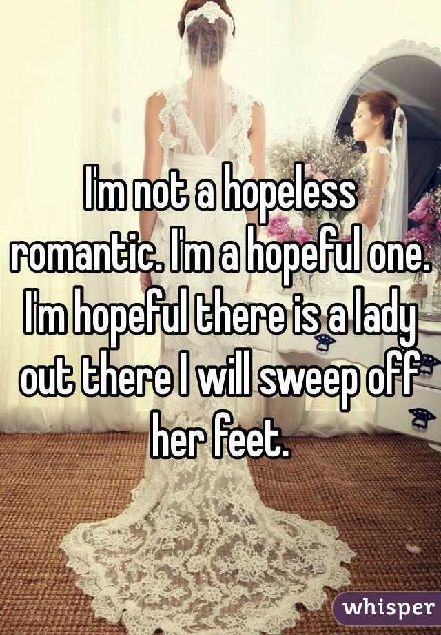 I'm not a hopeless romantic. I'm a hopeful one. I'm hopeful there is a lady out there I will sweep off her feet.