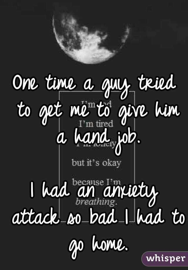 One time a guy tried to get me to give him a hand job.  I had an anxiety attack so bad I had to go home.